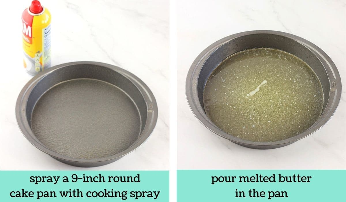 two images, one of a cake pan and a can of cooking spray with text that says spray a 9-inch round cake pan with cooking spray, and the other of a cake pan with melted butter in it with text that says pour melted butter in the pan