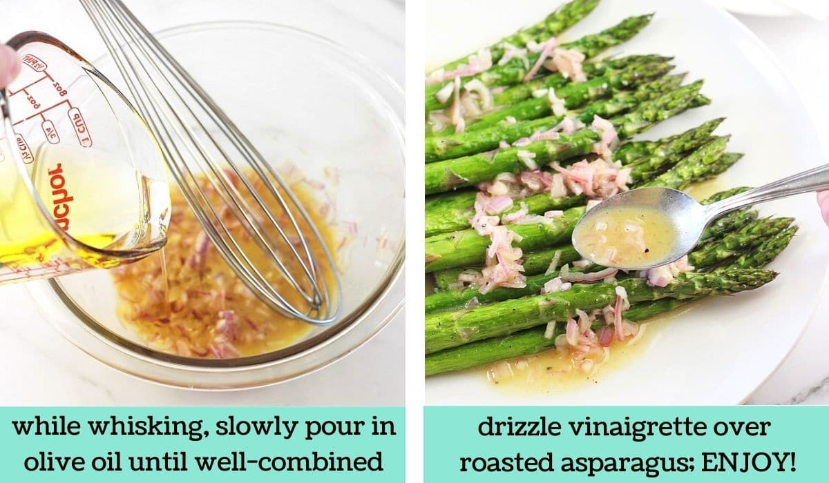 two images, one of a bowl of shallot mixture with a whisk with oil being poured into it with text that says while whisking, slowly pour in olive oil until well-combined, the other of a plate of asparagus being drizzled with vinaigrette with text that says drizzle vinaigrette over roasted asparagus, enjoy