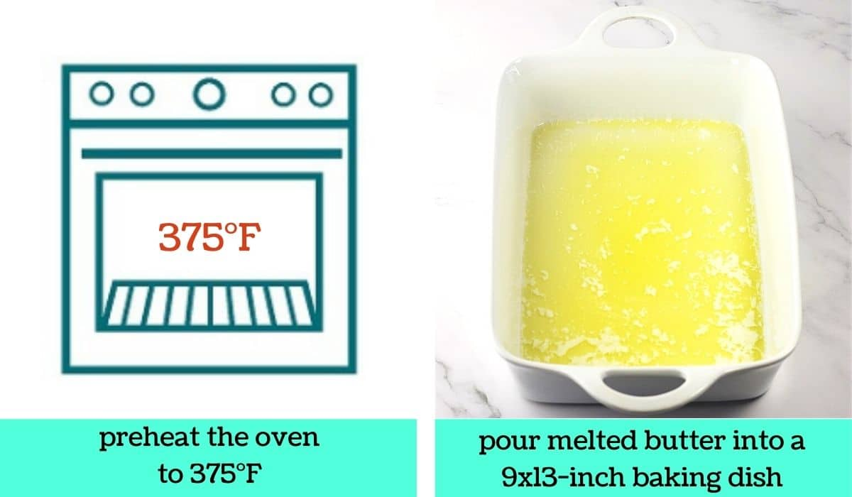 2 images; one a graphic of an oven with text that says preheat the oven to 375 degrees Fahrenheit; the other of melted butter in a baking dish with text that says pour melted butter into a 9x13-inch baking dish